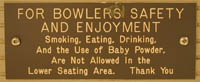 FOR BOWLERS SAFETY AND ENJOYMENT: Smoking, Eating, Drinking, And the Use of Baby Powder, Are Not Allowed In the Lower Seating Area. Thank You